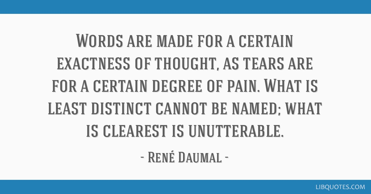 Words are made for a certain exactness of thought, as tears are for a certain degree of pain. What is least distinct cannot be named; what is...
