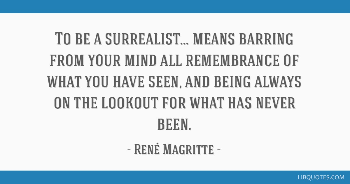 To be a surrealist... means barring from your mind all remembrance of what you have seen, and being always on the lookout for what has never been.