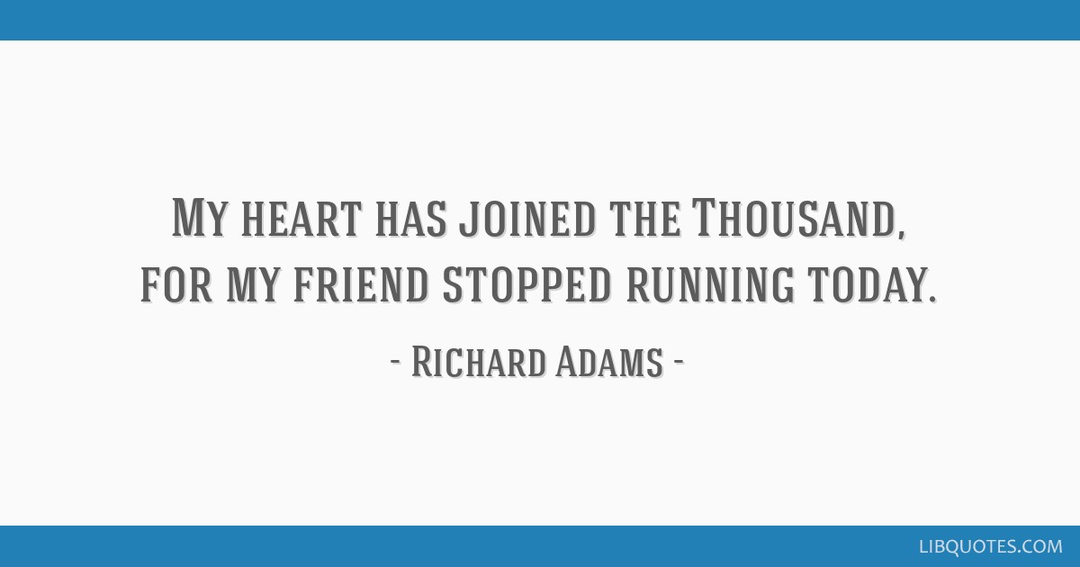 My heart has joined the Thousand, for my friend stopped running today.