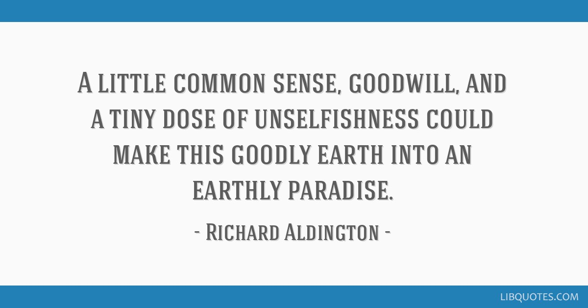 A little common sense, goodwill, and a tiny dose of unselfishness could make this goodly earth into an earthly paradise.