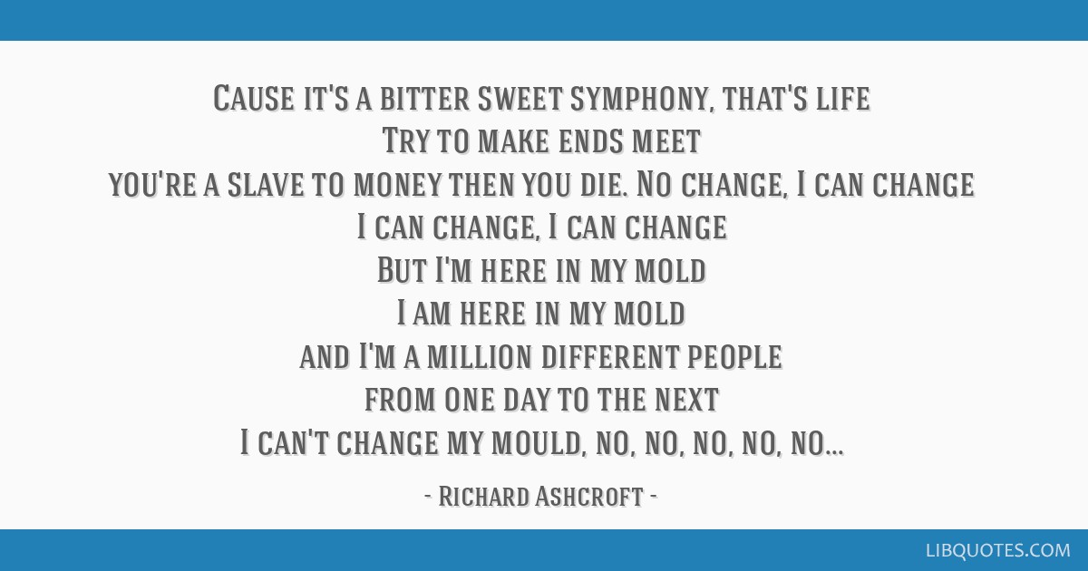 Cause it's a bitter sweet symphony, that's life Try to make