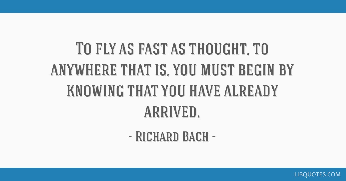 To fly as fast as thought, to anywhere that is, you must begin by knowing that you have already arrived.