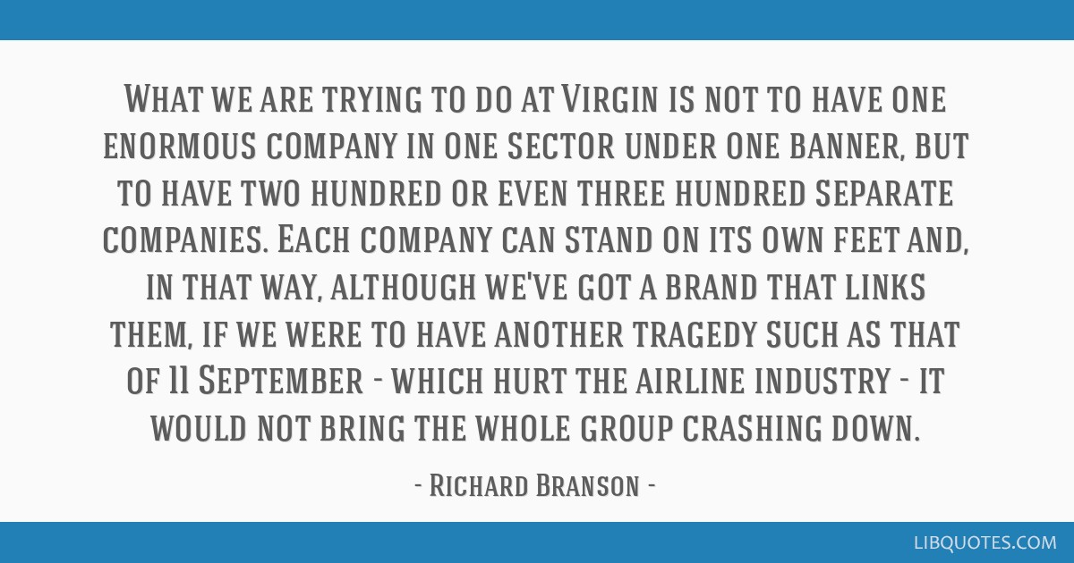 What we are trying to do at Virgin is not to have one enormous company in one sector under one banner, but to have two hundred or even three hundred...