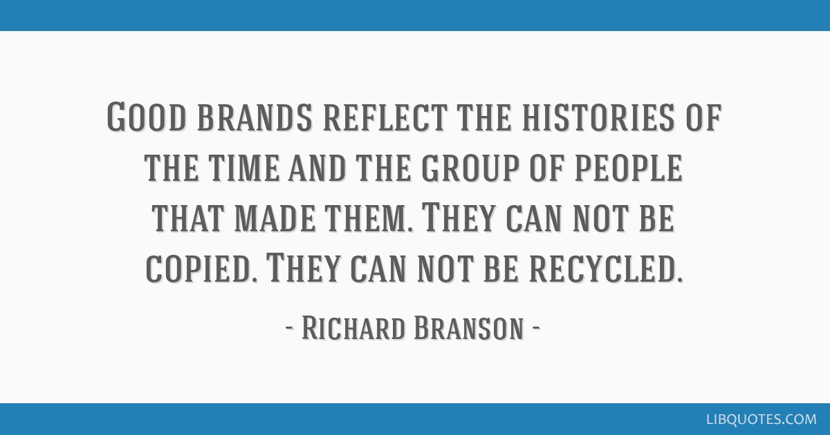 Good brands reflect the histories of the time and the group of people that made them. They can not be copied. They can not be recycled.