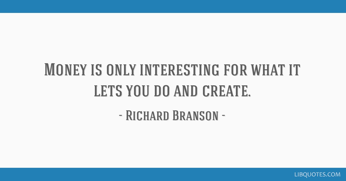 Money is only interesting for what it lets you do and create.