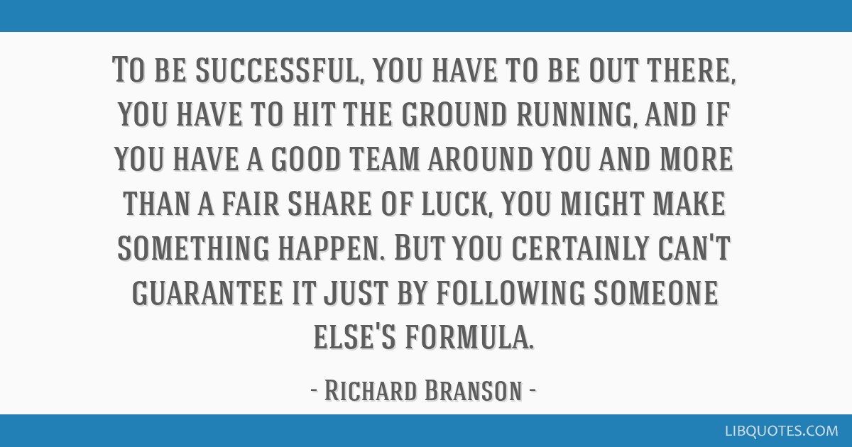 To be successful, you have to be out there, you have to hit the ground running, and if you have a good team around you and more than a fair share of...