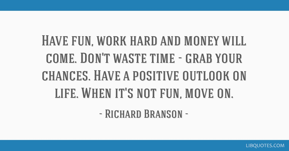 Have fun, work hard and money will come. Don't waste time - grab your chances. Have a positive outlook on life. When it's not fun, move on.