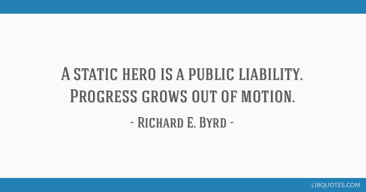 A static hero is a public liability. Progress grows out of motion.