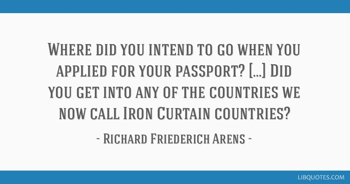 Where did you intend to go when you applied for your passport? [...] Did you get into any of the countries we now call Iron Curtain countries?