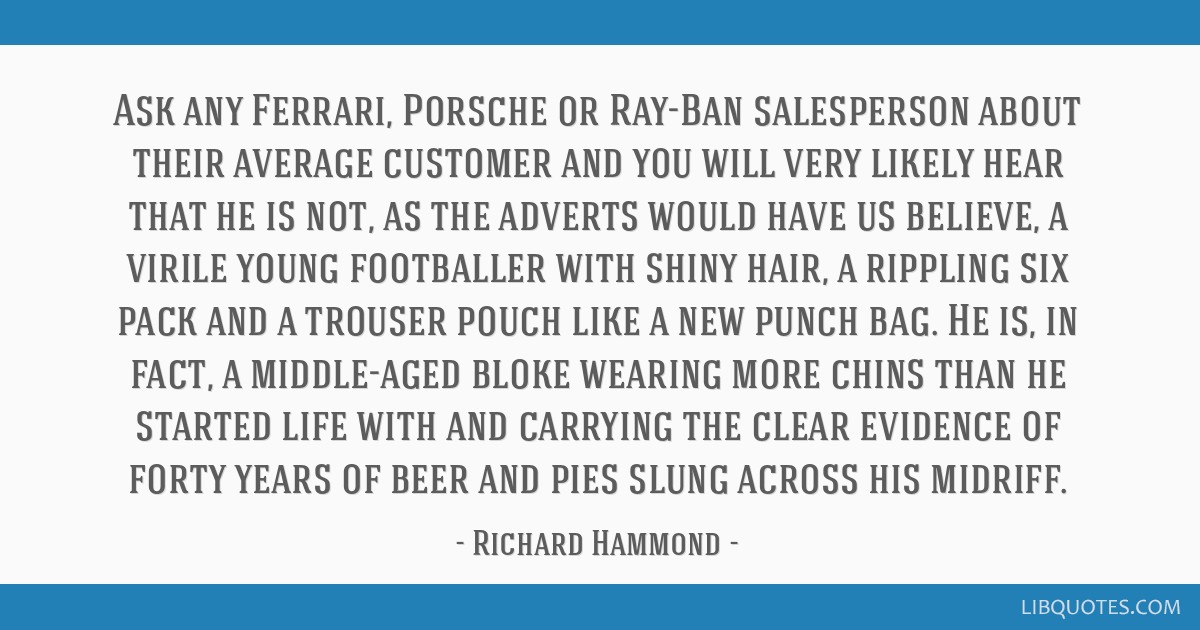 Ask any Ferrari, Porsche or Ray-Ban salesperson about their average customer and you will very likely hear that he is not, as the adverts would have...