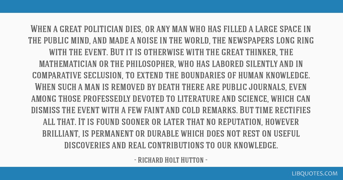 When a great politician dies, or any man who has filled a large space in the public mind, and made a noise in the world, the newspapers long ring...
