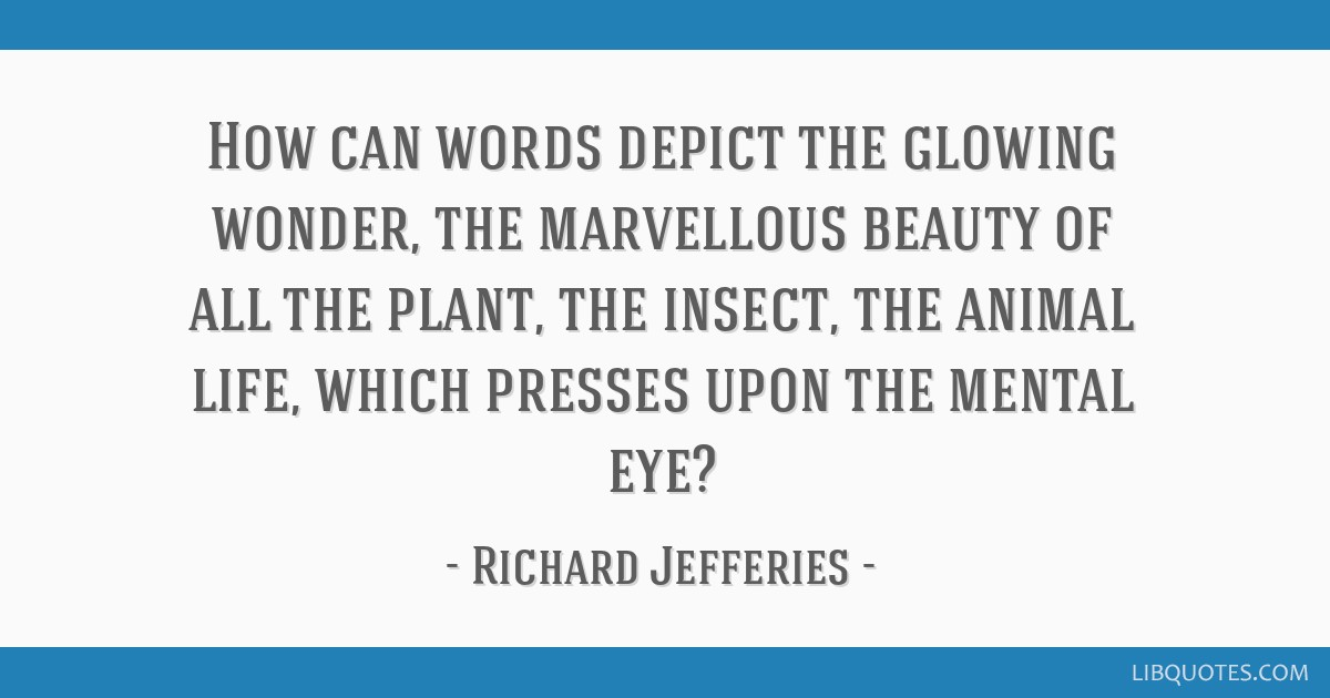 How can words depict the glowing wonder, the marvellous beauty of all the plant, the insect, the animal life, which presses upon the mental eye?