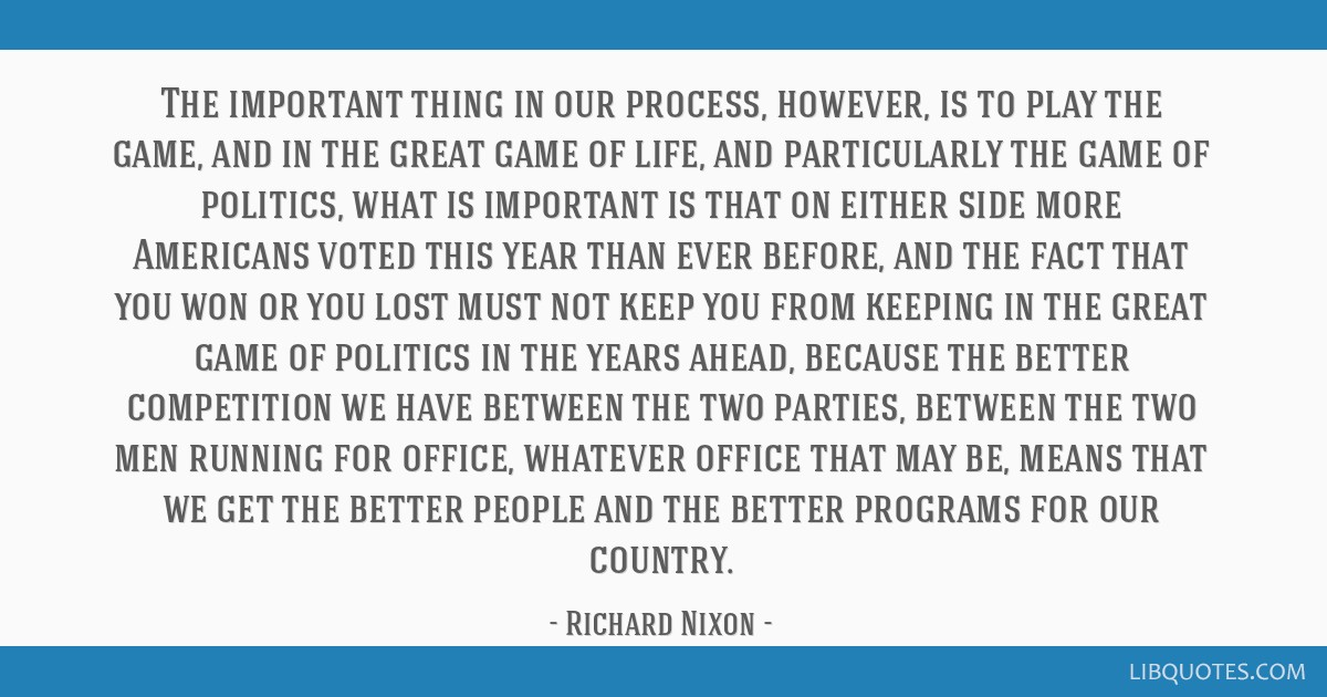 The important thing in our process, however, is to play the game, and in the great game of life, and particularly the game of politics, what is...
