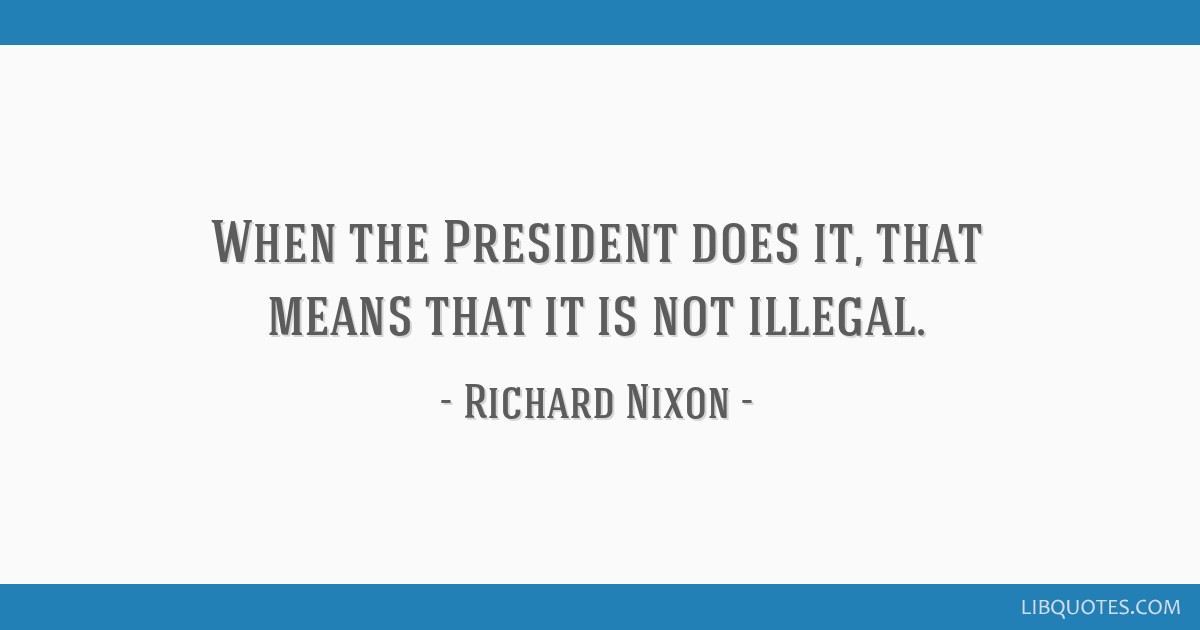 When the President does it, that means that it is not illegal.