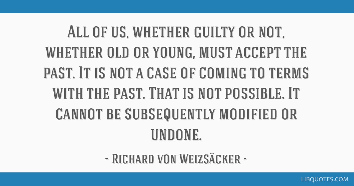 All of us, whether guilty or not, whether old or young, must accept the past. It is not a case of coming to terms with the past. That is not...