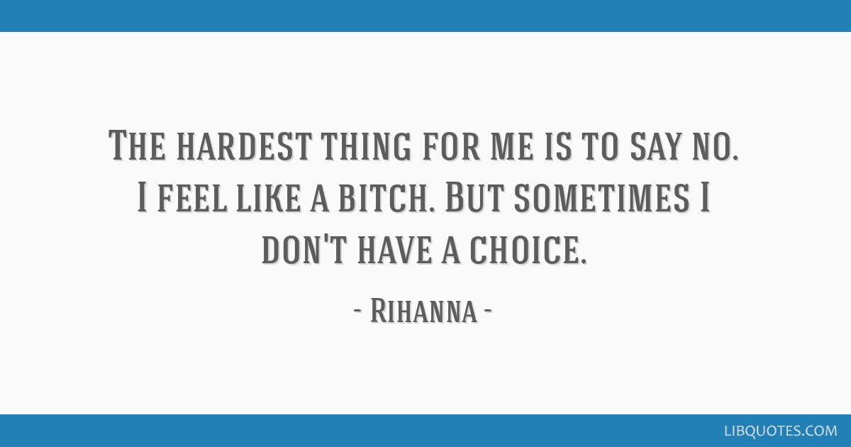 The hardest thing for me is to say no. I feel like a bitch. But sometimes I don't have a choice.