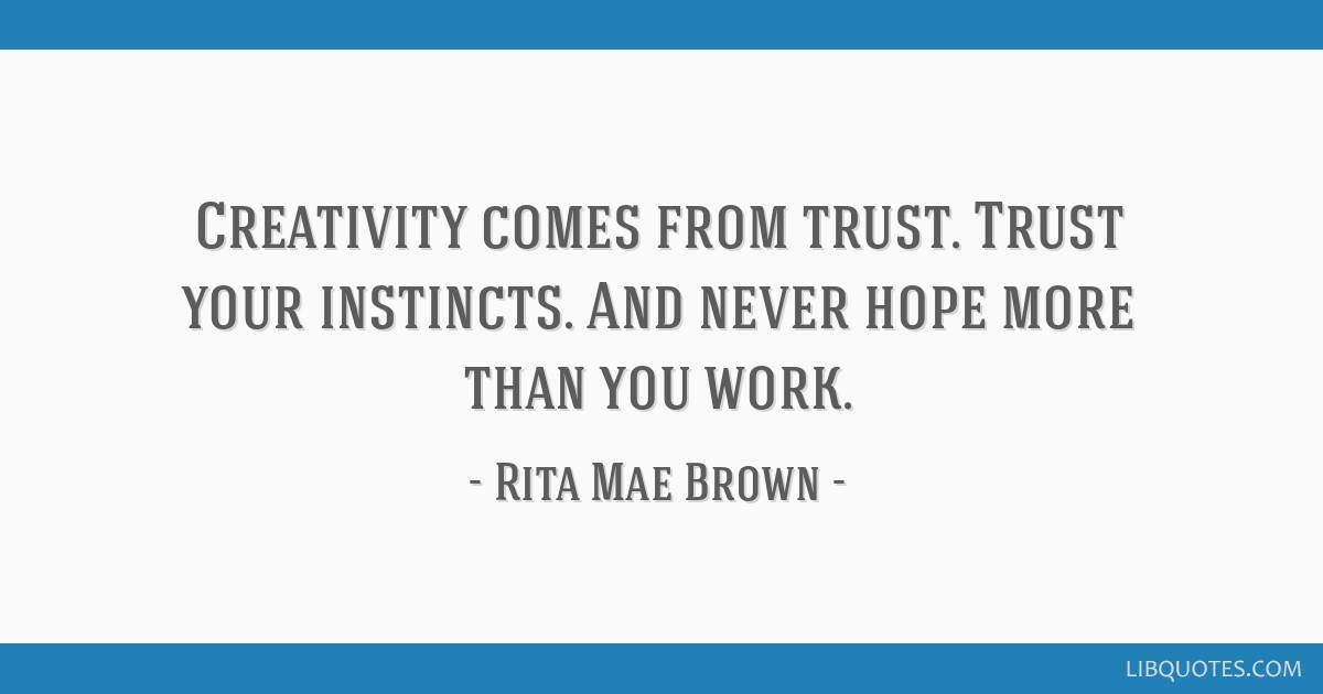 Creativity comes from trust. Trust your instincts. And never hope more than you work.