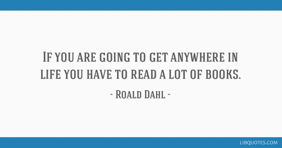 If you are going to get anywhere in life you have to read a lot of books.