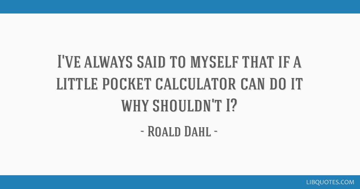 I've always said to myself that if a little pocket calculator can do it why shouldn't I?