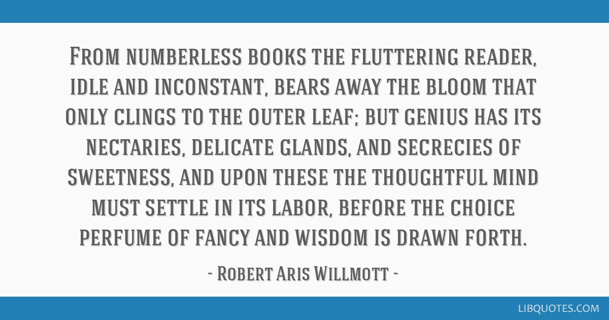 From numberless books the fluttering reader, idle and inconstant, bears away the bloom that only clings to the outer leaf; but genius has its...
