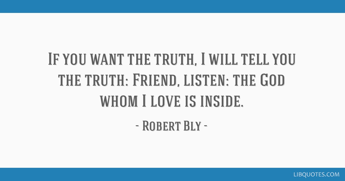 If You Want The Truth I Will Tell You The Truth Friend Listen