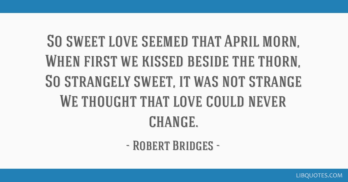 So sweet love seemed that April morn, When first we kissed beside the thorn, So strangely sweet, it was not strange We thought that love could never...