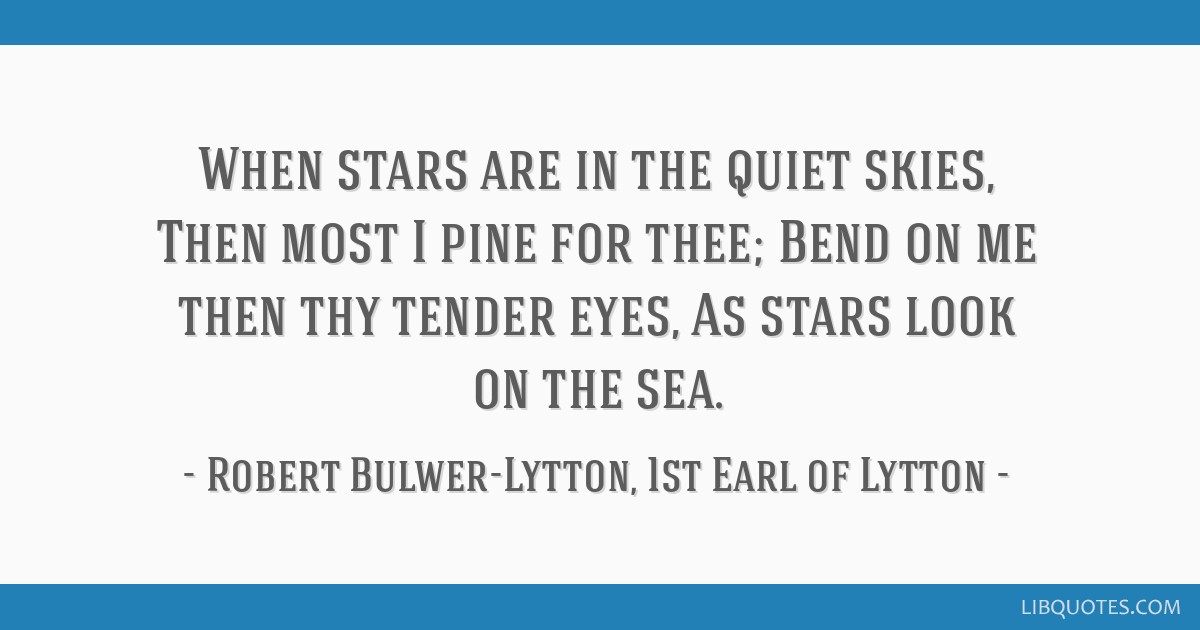 When stars are in the quiet skies, Then most I pine for thee; Bend on me then thy tender eyes, As stars look on the sea.