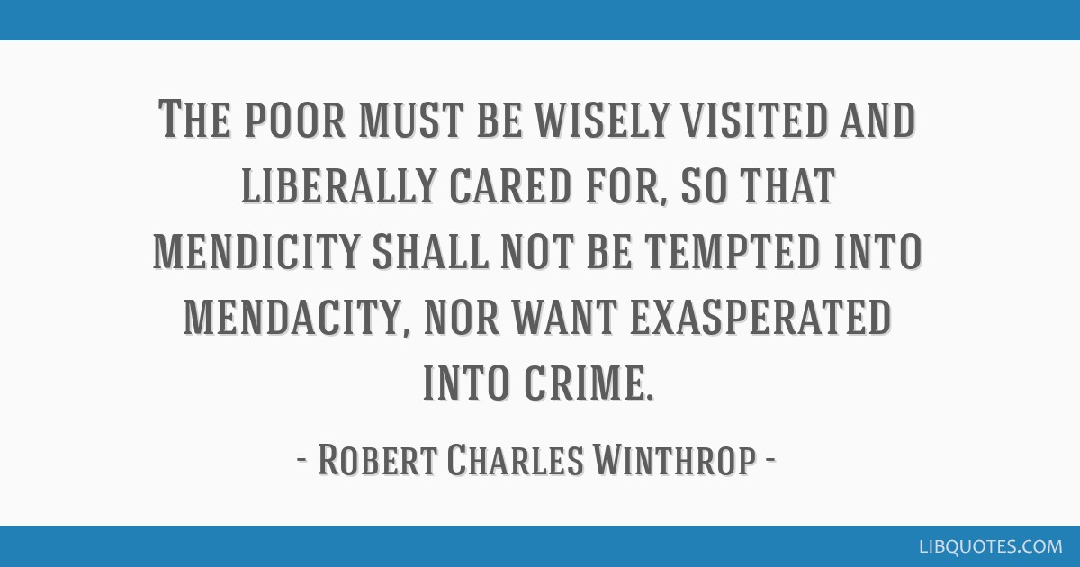 The poor must be wisely visited and liberally cared for, so that mendicity shall not be tempted into mendacity, nor want exasperated into crime.