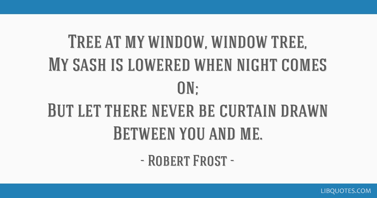 Tree at my window, window tree, My sash is lowered when night comes on; But let there never be curtain drawn Between you and me.