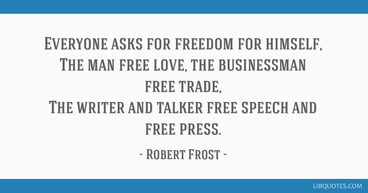 Everyone asks for freedom for himself, The man free love, the businessman free trade, The writer and talker free speech and free press.