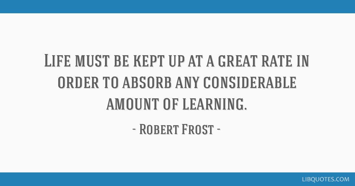 Life must be kept up at a great rate in order to absorb any considerable amount of learning.