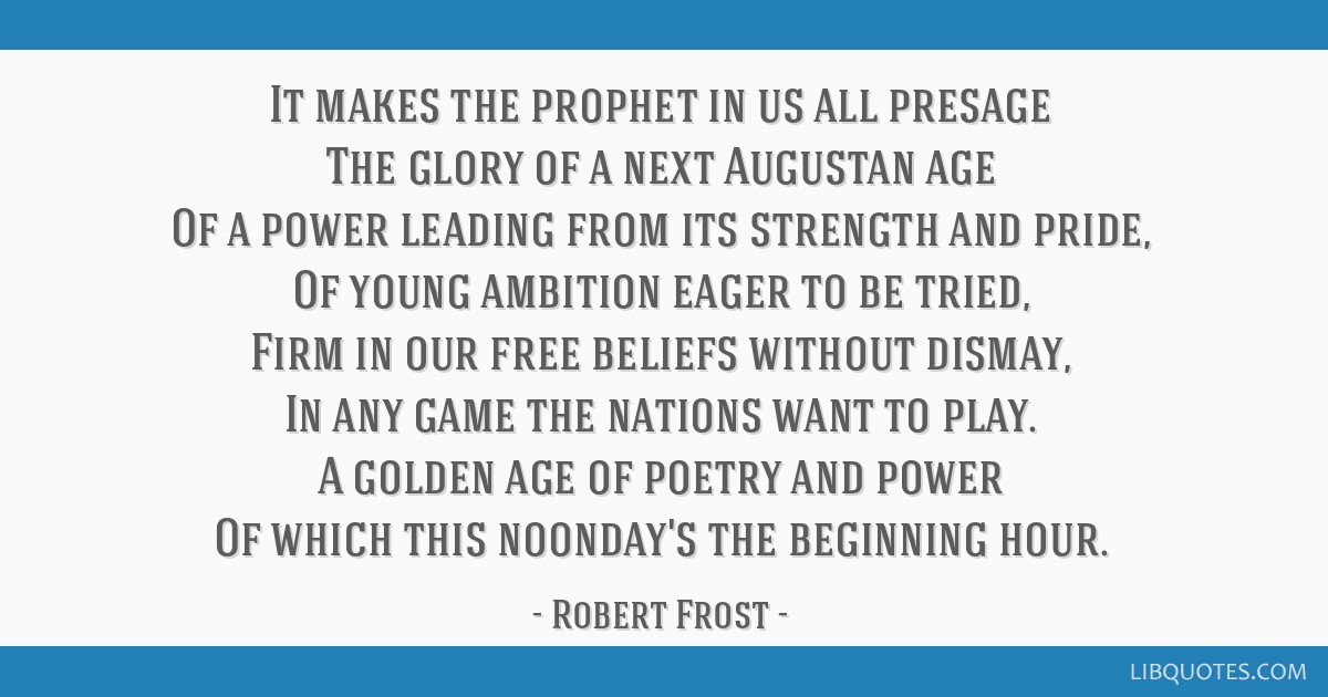 It makes the prophet in us all presage The glory of a next Augustan age Of a power leading from its strength and pride, Of young ambition eager to be ...