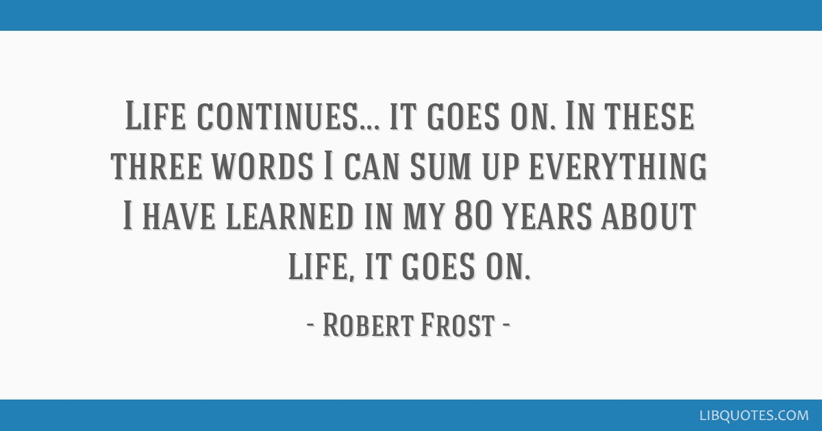 Life continues... it goes on. In these three words I can sum up everything I have learned in my 80 years about life, it goes on.