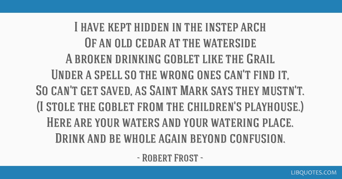 I have kept hidden in the instep arch Of an old cedar at the waterside A broken drinking goblet like the Grail Under a spell so the wrong ones can't...
