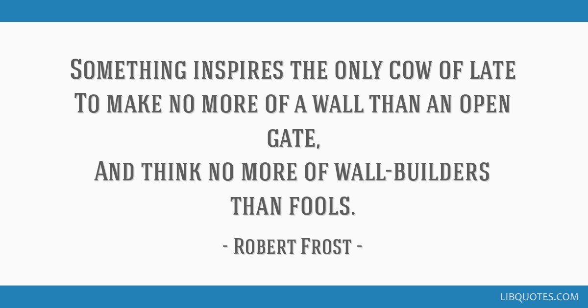 Something inspires the only cow of late To make no more of a wall than an open gate, And think no more of wall-builders than fools.