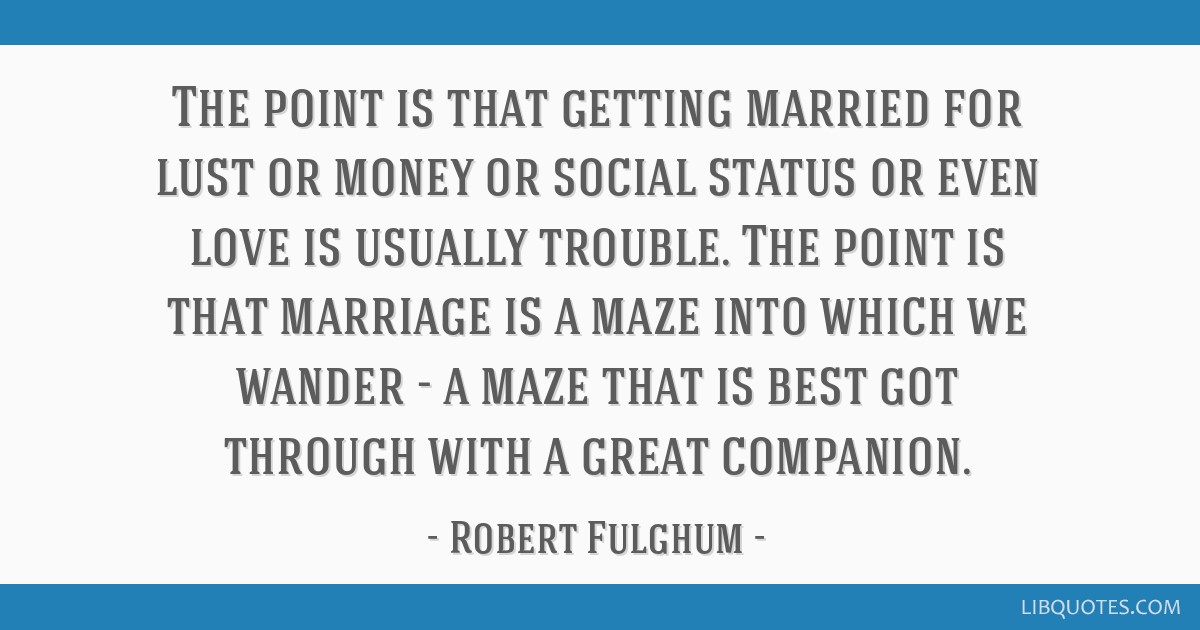 The point is that getting married for lust or money or social status or even love is usually trouble. The point is that marriage is a maze into which ...