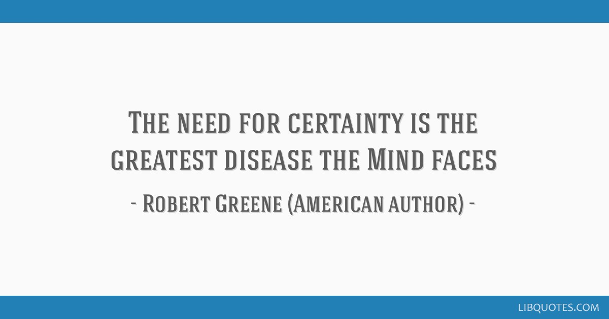 The Need For Certainty Is The Greatest Disease The Mind Faces
