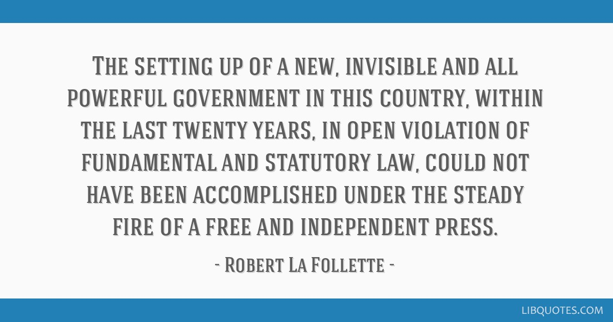 The setting up of a new, invisible and all powerful government in this country, within the last twenty years, in open violation of fundamental and...