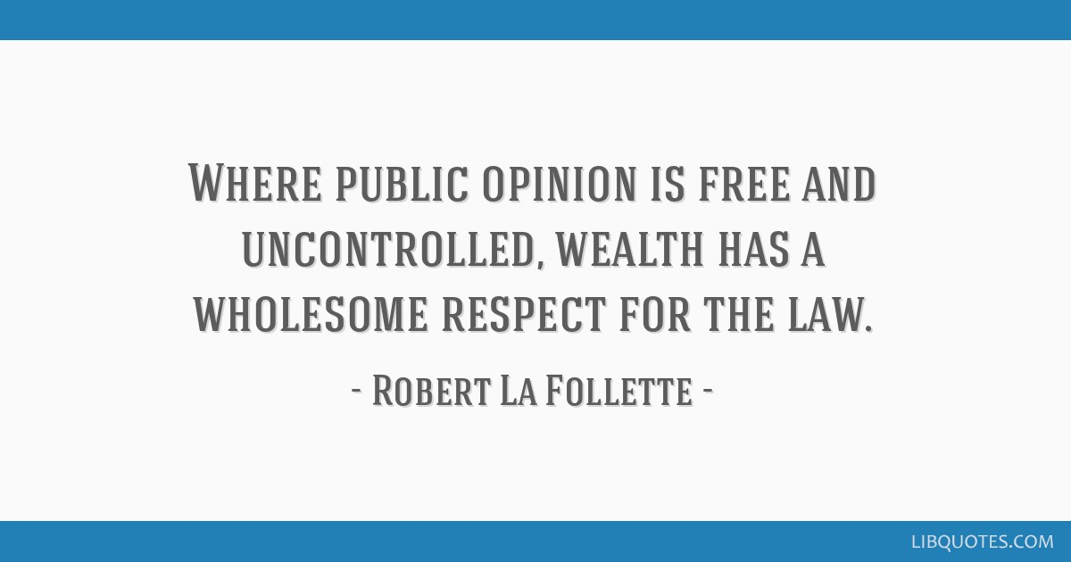 Where public opinion is free and uncontrolled, wealth has a wholesome respect for the law.