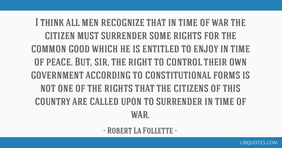 I think all men recognize that in time of war the citizen must surrender some rights for the common good which he is entitled to enjoy in time of...