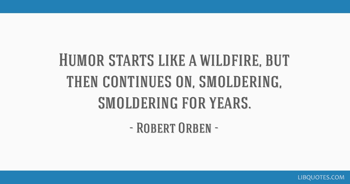 Humor starts like a wildfire, but then continues on, smoldering, smoldering for years.