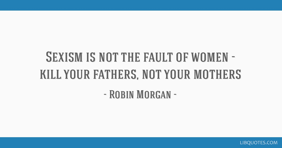 Sexism is not the fault of women - kill your fathers, not your mothers