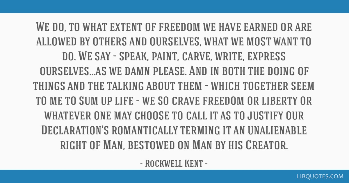 We do, to what extent of freedom we have earned or are allowed by others and ourselves, what we most want to do. We say - speak, paint, carve, write, ...