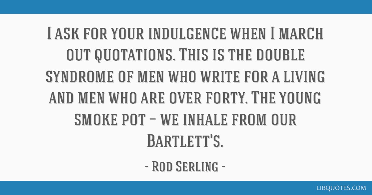 I ask for your indulgence when I march out quotations. This is the double syndrome of men who write for a living and men who are over forty. The...