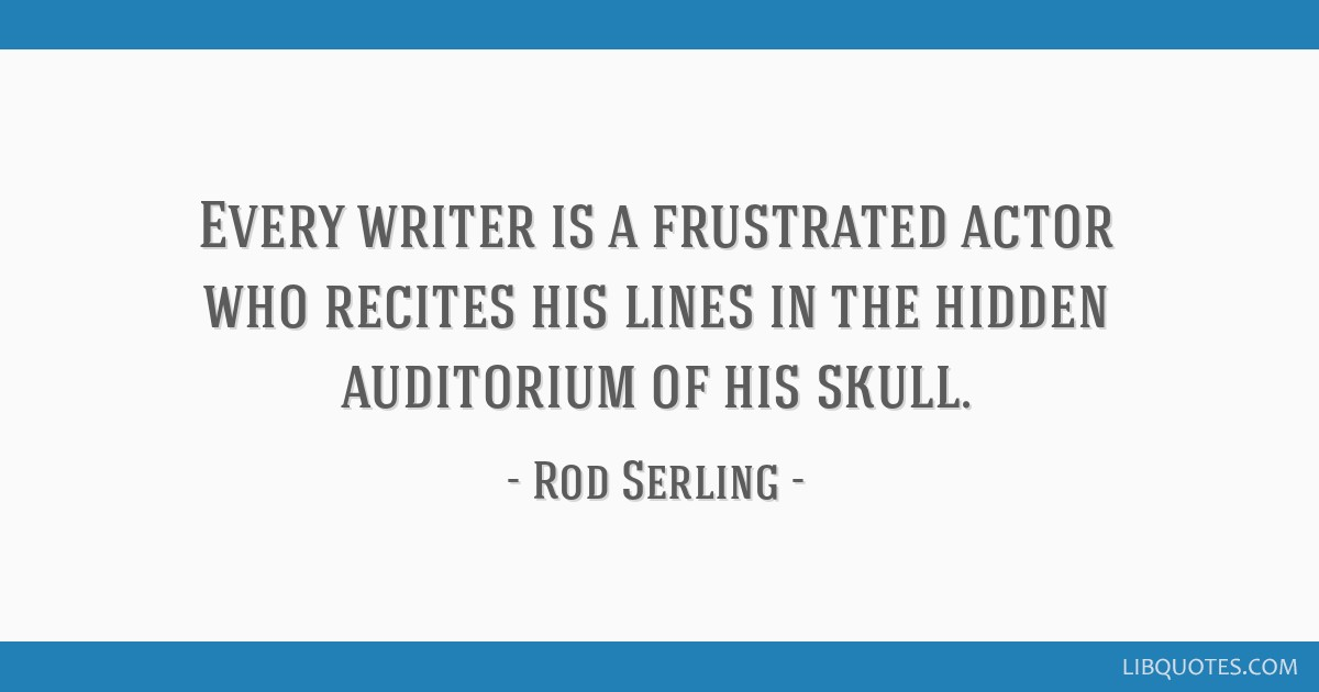 Every writer is a frustrated actor who recites his lines in the hidden auditorium of his skull.