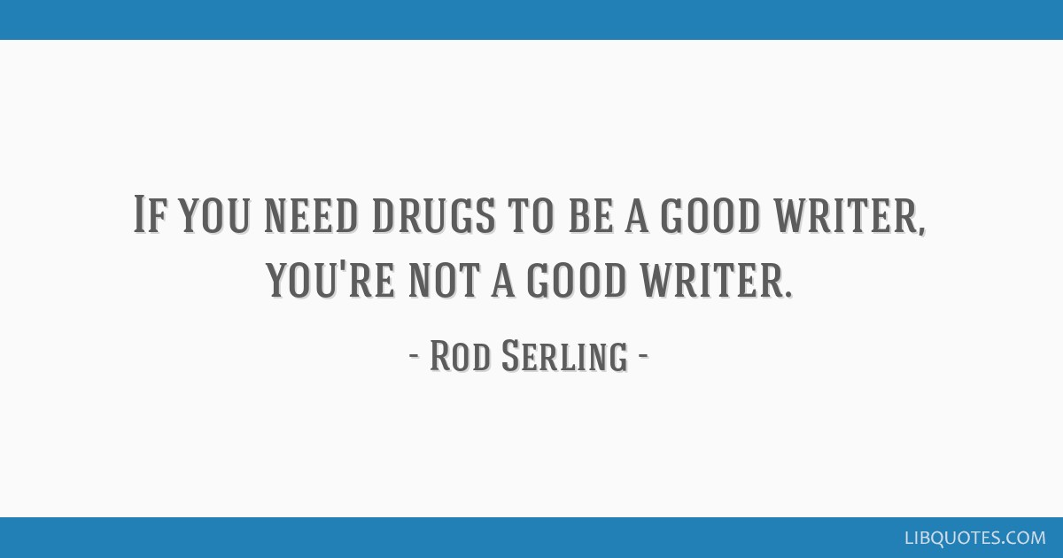 If you need drugs to be a good writer, you're not a good writer.