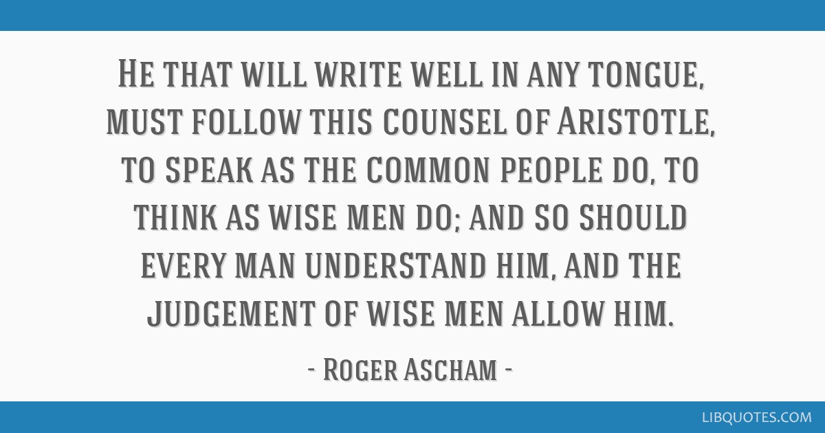 He that will write well in any tongue, must follow this counsel of Aristotle, to speak as the common people do, to think as wise men do; and so...