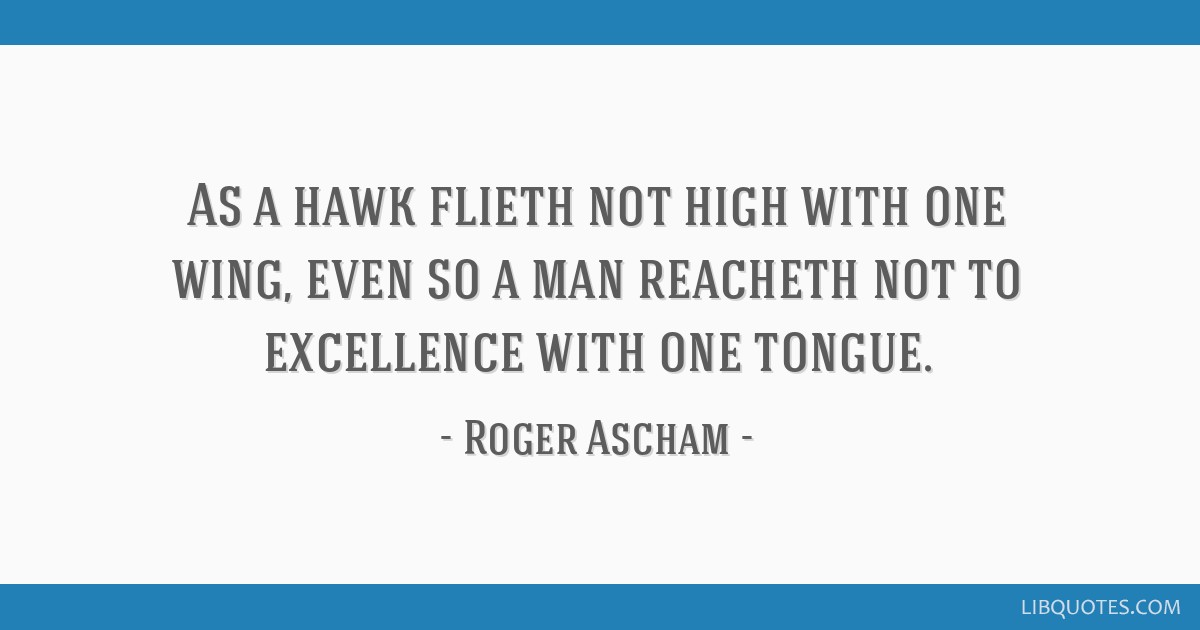 As a hawk flieth not high with one wing, even so a man reacheth not to excellence with one tongue.
