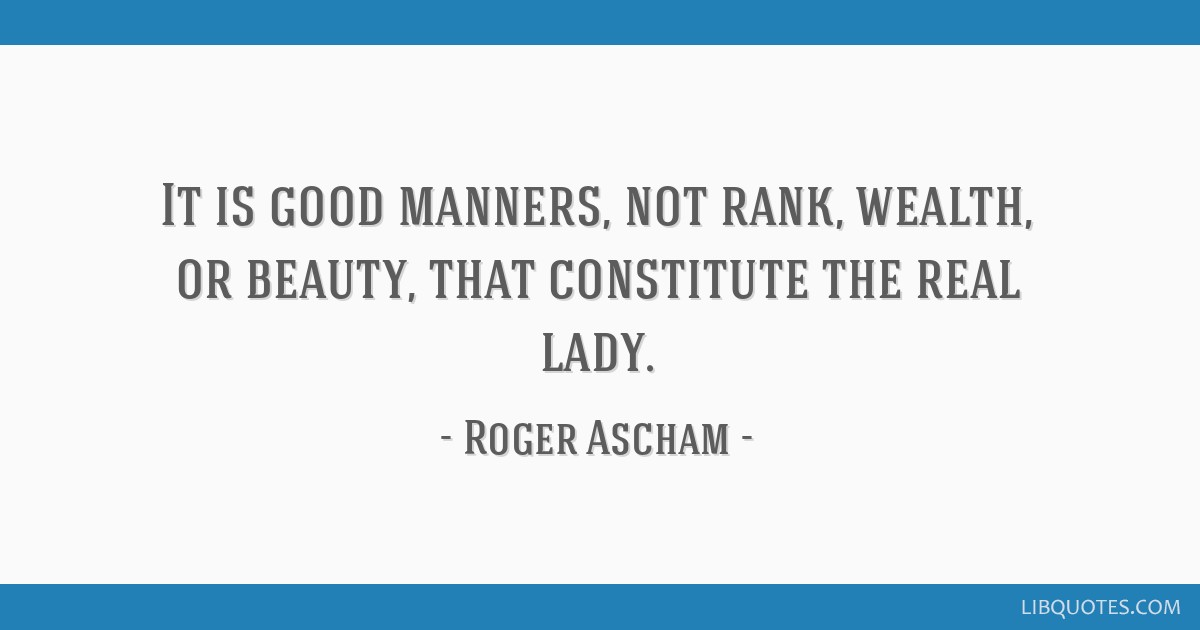 It is good manners, not rank, wealth, or beauty, that constitute the real lady.