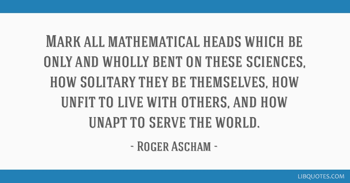 Mark all mathematical heads which be only and wholly bent on these sciences, how solitary they be themselves, how unfit to live with others, and how...